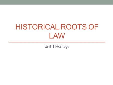 HISTORICAL ROOTS OF LAW Unit 1 Heritage. Early History of Law Early societies- local customs and beliefs- unwritten and dealt mostly with property and.