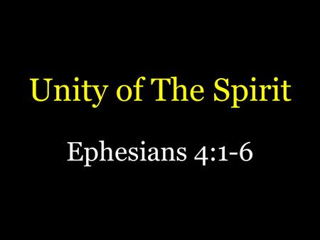 Unity of The Spirit Ephesians 4:1-6. Unity of The Spirit  Most see unity as desirable  Psalm 133  Jesus prayed for it  John 17:20, 21  Paul commanded.