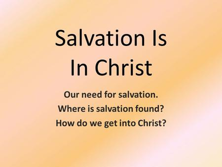 Salvation Is In Christ Our need for salvation. Where is salvation found? How do we get into Christ?