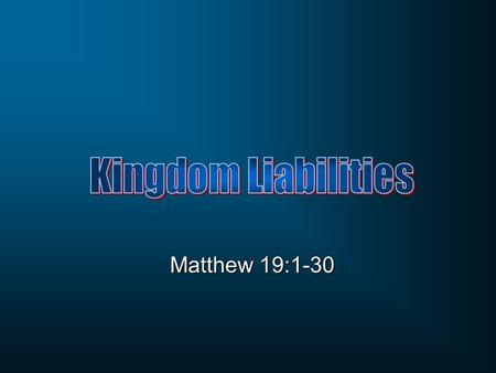 Kingdom Liabilities Matthew 19:1-30.