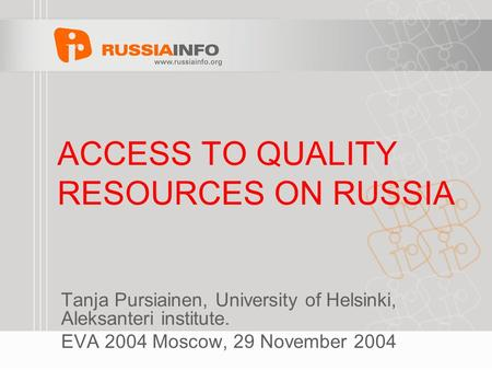 ACCESS TO QUALITY RESOURCES ON RUSSIA Tanja Pursiainen, University of Helsinki, Aleksanteri institute. EVA 2004 Moscow, 29 November 2004.