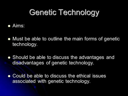 Genetic Technology Aims: Must be able to outline the main forms of genetic technology. Should be able to discuss the advantages and disadvantages of genetic.