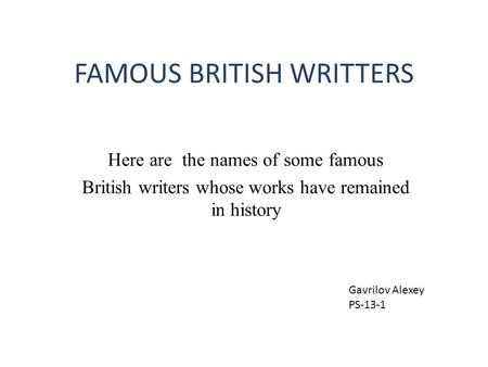 FAMOUS BRITISH WRITTERS Here are the names of some famous British writers whose works have remained in history Gavrilov Alexey PS-13-1.