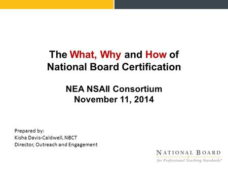 The What, Why and How of National Board Certification NEA NSAII Consortium November 11, 2014 Prepared by: Kisha Davis-Caldwell, NBCT Director, Outreach.