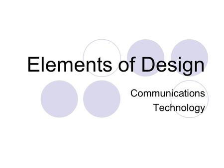 Elements of Design Communications Technology. Principles vs Elements Principles of Design describe the methods of arranging and assembling elements. 