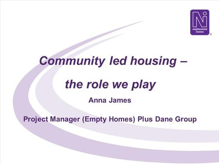 Community led housing – the role we play Anna James Project Manager (Empty Homes) Plus Dane Group.