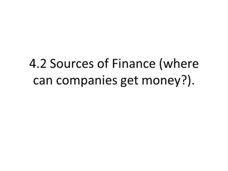 4.2 Sources of Finance (where can companies get money?).