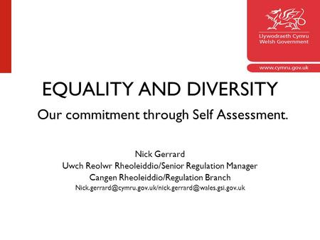 EQUALITY AND DIVERSITY Our commitment through Self Assessment. Nick Gerrard Uwch Reolwr Rheoleiddio/Senior Regulation Manager Cangen Rheoleiddio/Regulation.