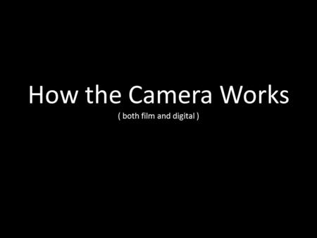 How the Camera Works ( both film and digital )