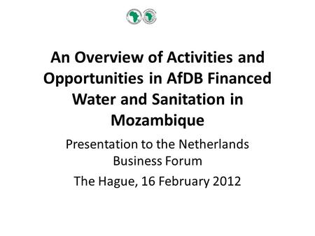 An Overview of Activities and Opportunities in AfDB Financed Water and Sanitation in Mozambique Presentation to the Netherlands Business Forum The Hague,