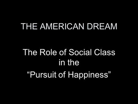 "THE AMERICAN DREAM The Role of Social Class in the ""Pursuit of Happiness"""