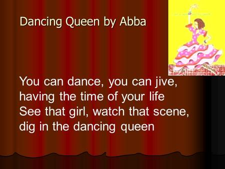 You can dance, you can jive, having the time of your life See that girl, watch that scene, dig in the dancing queen Dancing Queen by Abba.