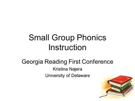 Small Group Phonics Instruction Georgia Reading First Conference Kristina Najera University of Delaware.