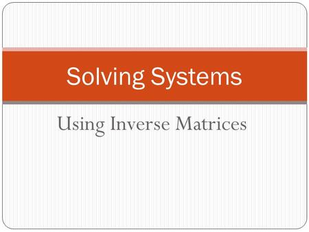 Using Inverse Matrices Solving Systems. You can use the inverse of the coefficient matrix to find the solution. 3x + 2y = 7 4x - 5y = 11 Solve the system.