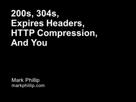 Mark Phillip markphillip.com 200s, 304s, Expires Headers, HTTP Compression, And You.