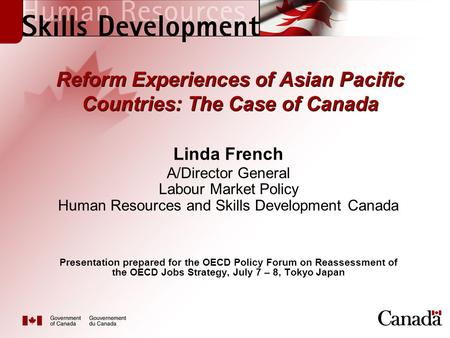 Reform Experiences of Asian Pacific Countries: The Case of Canada Linda French A/Director General Labour Market Policy Human Resources and Skills Development.