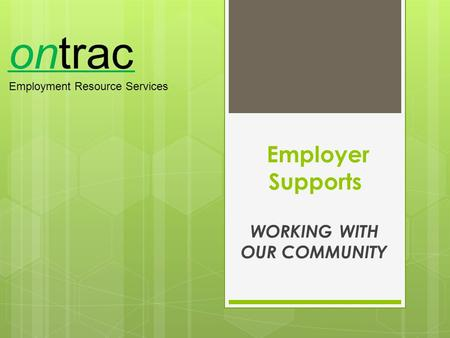 Employer Supports WORKING WITH OUR COMMUNITY ontrac Employment Resource Services.