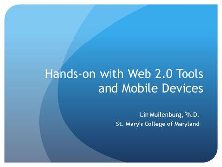 Hands-on with Web 2.0 Tools and Mobile Devices Lin Muilenburg, Ph.D. St. Mary's College of Maryland.