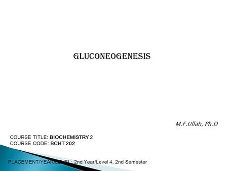 Gluconeogenesis COURSE TITLE: BIOCHEMISTRY 2 COURSE CODE: BCHT 202 PLACEMENT/YEAR/LEVEL: 2nd Year/Level 4, 2nd Semester M.F.Ullah, Ph.D.