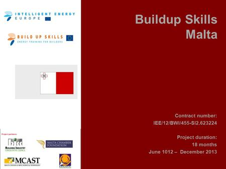 Buildup Skills Malta Contract number: IEE/12/BWI/455-SI2.623224 Project duration: 18 months June 1012 – December 2013.