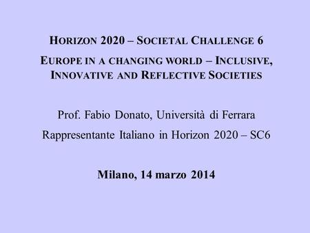 H ORIZON 2020 – S OCIETAL C HALLENGE 6 E UROPE IN A CHANGING WORLD – I NCLUSIVE, I NNOVATIVE AND R EFLECTIVE S OCIETIES Prof. Fabio Donato, Università.