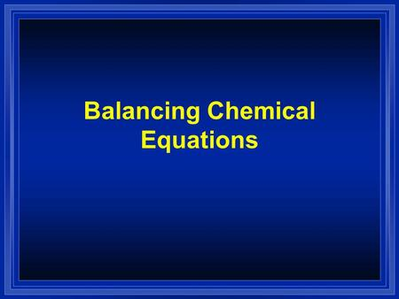 Balancing Chemical Equations. The Balanced Equation l Atoms can't be created or destroyed. l All the atoms we start with we must end up with. l A balanced.