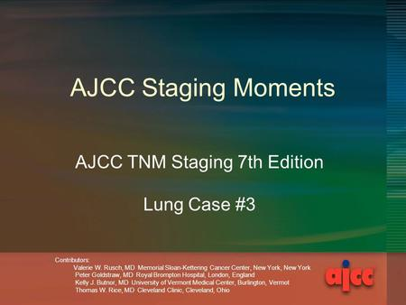 AJCC Staging Moments AJCC TNM Staging 7th Edition Lung Case #3 Contributors: Valerie W. Rusch, MD Memorial Sloan-Kettering Cancer Center, New York, New.
