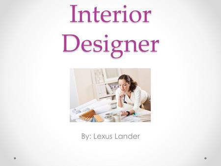 Interior Designer By: Lexus Lander. Nature of Work An interior designer enhances the function, safety and aesthetics of interior spaces. While taking.