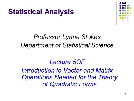 1 Statistical Analysis Professor Lynne Stokes Department of Statistical Science Lecture 5QF Introduction to Vector and Matrix Operations Needed for the.