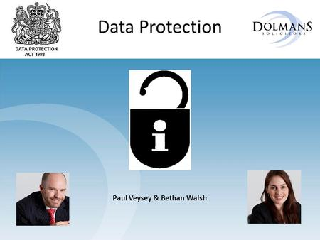 Data Protection Paul Veysey & Bethan Walsh. Introduction Data Protection is about protecting people by responsibly managing their data in ways they expect.
