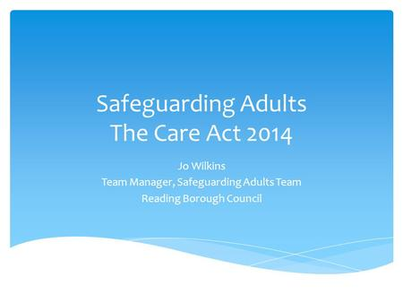 Safeguarding Adults The Care Act 2014 Jo Wilkins Team Manager, Safeguarding Adults Team Reading Borough Council.