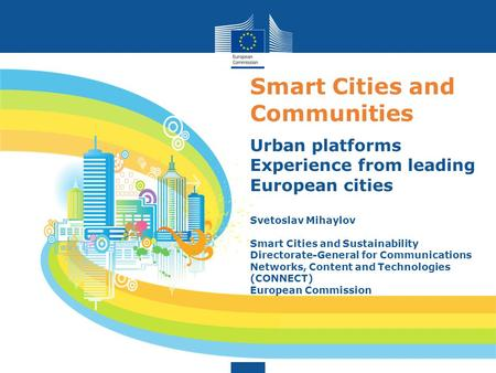 Smart Cities and Communities Urban platforms Experience from leading European cities Svetoslav Mihaylov Smart Cities and Sustainability Directorate-General.