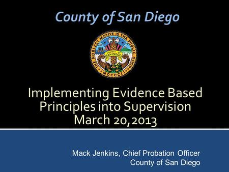 Implementing Evidence Based Principles into Supervision March 20,2013 Mack Jenkins, Chief Probation Officer County of San Diego.