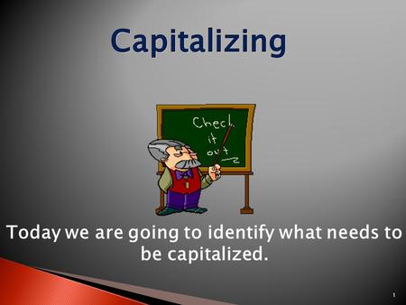 1 Today we are going to identify what needs to be capitalized.