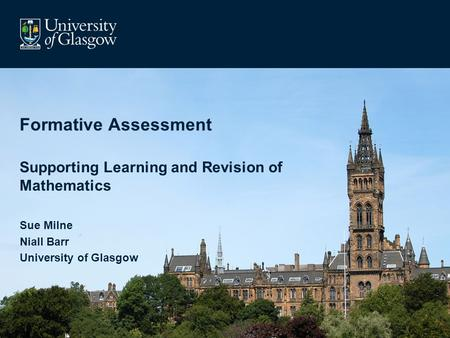Formative Assessment Supporting Learning and Revision of Mathematics Sue Milne Niall Barr University of Glasgow.