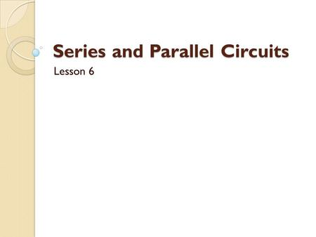 Series and Parallel Circuits Lesson 6. The two simplest ways to connect conductors and load are series and parallel circuits. 1. Series circuit - A circuit.