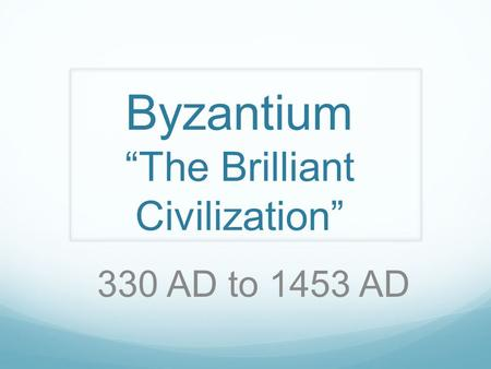 "Byzantium ""The Brilliant Civilization"" 330 AD to 1453 AD."