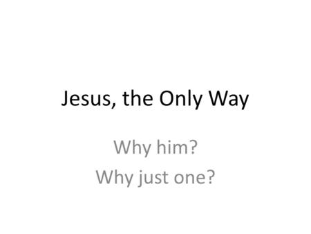 Jesus, the Only Way Why him? Why just one?. The Gospel of John 14:6 Jesus said, I am the way, and the truth, and the life. No one comes to the Father.