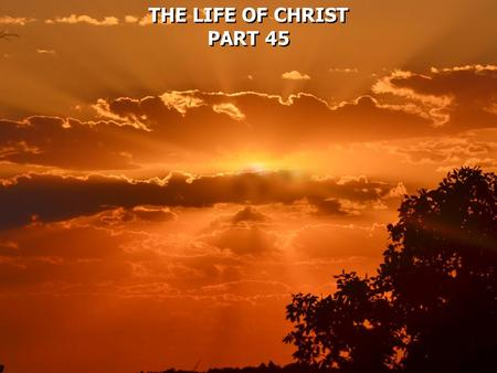 THE LIFE OF CHRIST PART 45 THE LIFE OF CHRIST PART 45.