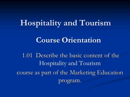 Hospitality and Tourism 1.01 Describe the basic content of the 1.01 Describe the basic content of the Hospitality and Tourism course as part of the Marketing.