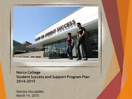 Norco College Student Success and Support Program Plan 2014-2015 Marissa Iliscupidez March 14, 2015.