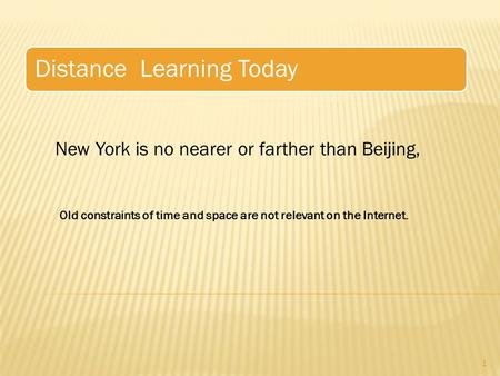 Distance Learning Today 1 New York is no nearer or farther than Beijing, Old constraints of time and space are not relevant on the Internet.