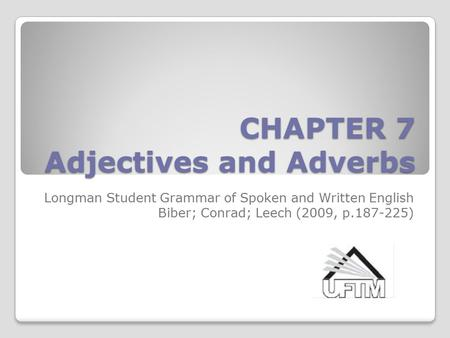 CHAPTER 7 <strong>Adjectives</strong> and Adverbs Longman Student Grammar of Spoken and Written English Biber; Conrad; Leech (2009, p.187-225)