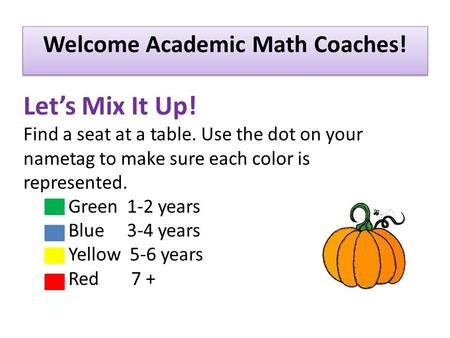 Welcome Academic Math Coaches! Let's Mix It Up! Find a seat at a table. Use the dot on your nametag to make sure each color is represented. Green 1-2 years.