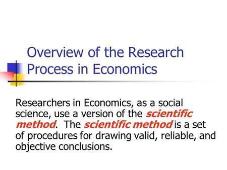 Overview of the Research Process in Economics Researchers in Economics, as a social science, use a version of the scientific method. The scientific method.