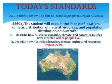 SS6G12 The student will be able to locate selected features of Australia. SS6G13 The student will explain the impact of location, climate, distribution.