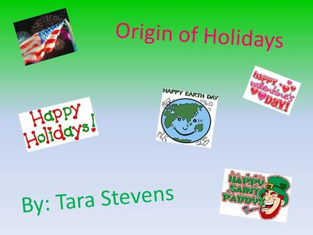 Origin of Holidays By: Tara Stevens. Table of Contents New Year's <strong>Day</strong> Martin Luther King Jr. <strong>Day</strong> Valentine's <strong>Day</strong> President's <strong>Day</strong> Black History Month St.
