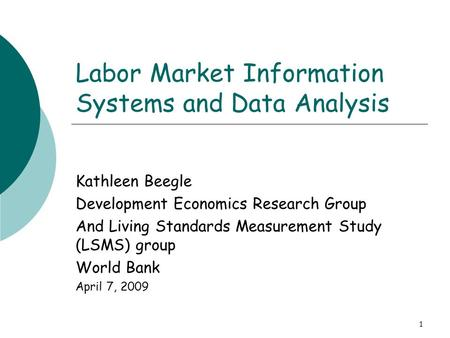 1 Labor Market Information Systems and Data Analysis Kathleen Beegle Development Economics Research Group And Living Standards Measurement Study (LSMS)