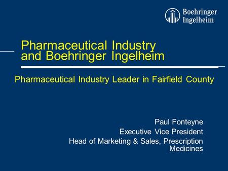 Pharmaceutical Industry and Boehringer Ingelheim Paul Fonteyne Executive Vice President Head of Marketing & Sales, Prescription Medicines Pharmaceutical.