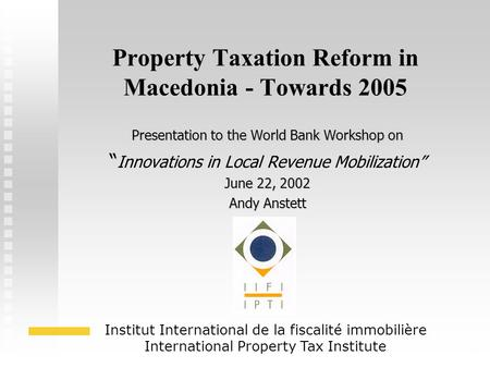 "1 Property Taxation Reform in Macedonia - Towards 2005 Presentation to the World Bank Workshop on "" "" Innovations in Local Revenue Mobilization"" June 22,"